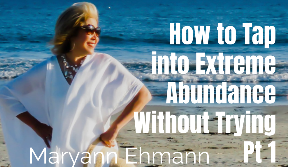 46: Pt. 1 How to Tap into Extreme Abundance Without Trying – Maryann Ehmann