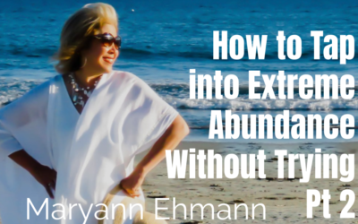 47: Pt 2 How to Tap Into Extreme Abundance Without Trying – Maryann Ehmann