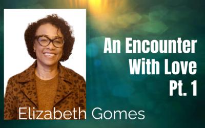 56: Pt. 1 An Encounter with Love – Elizabeth Gomes
