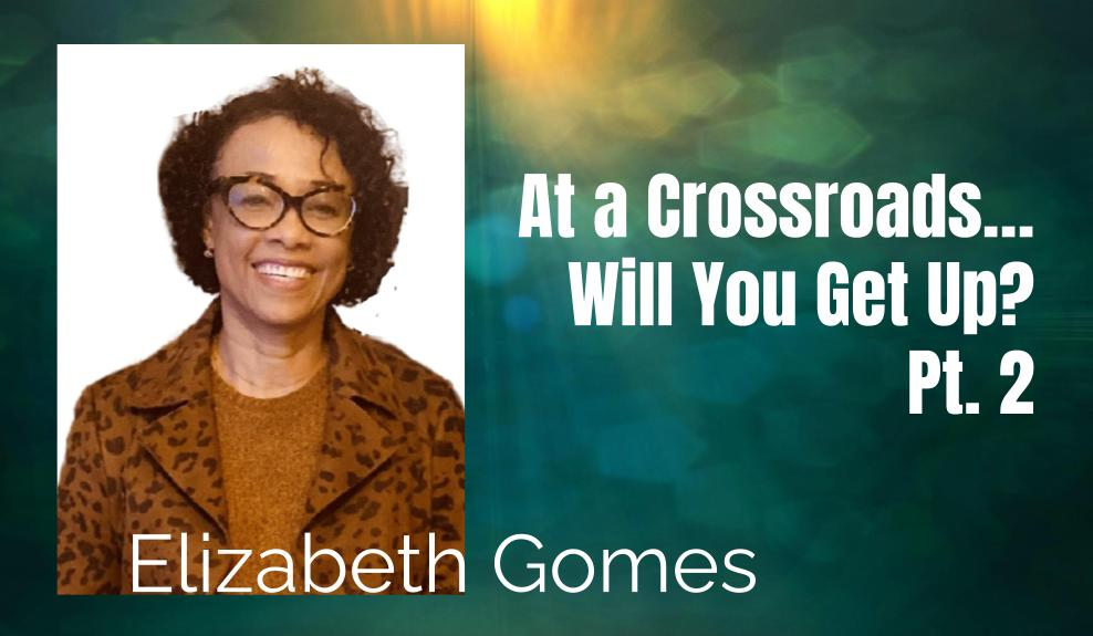 57: Pt. 2 At a Crossroads, Will You Get Up? – Elizabeth Gomes