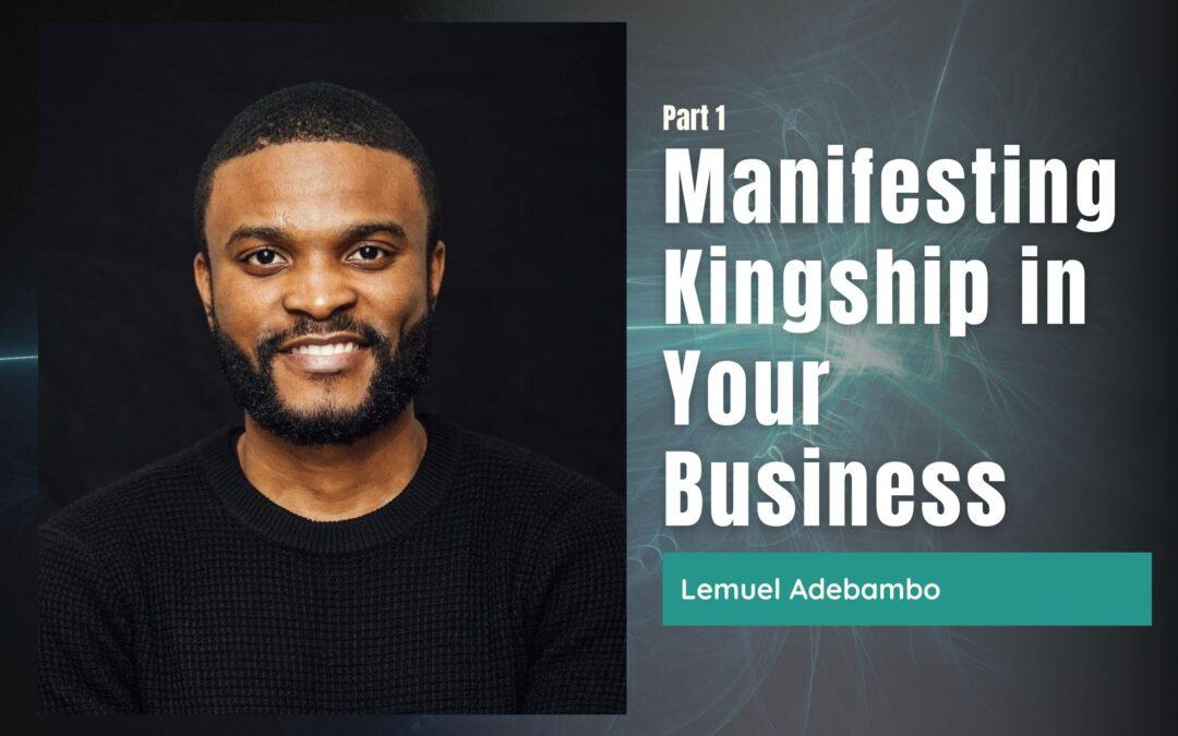 82: Pt. 1 Manifesting Kingship in Your Business  – Lemuel Adebambo
